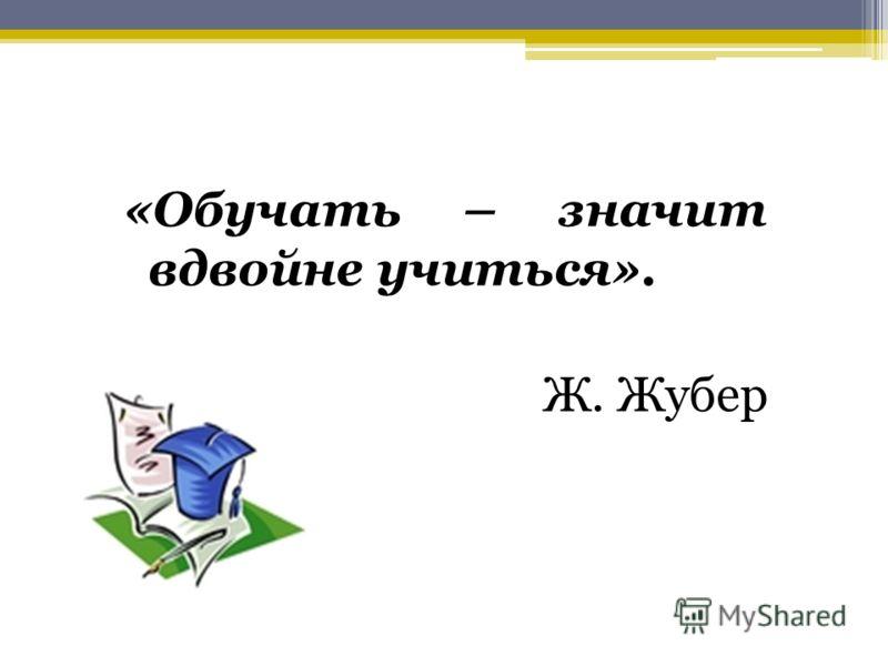 «Обучать – значит вдвойне учиться». Ж. Жубер