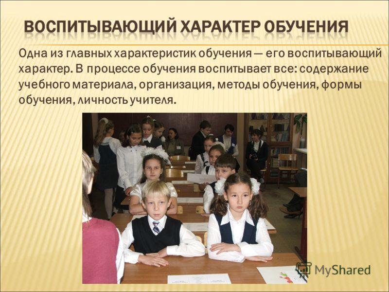 Одна из главных характеристик обучения его воспитывающий характер. В процессе обучения воспитывает все: содержание учебного материала, организация, методы обучения, формы обучения, личность учителя.