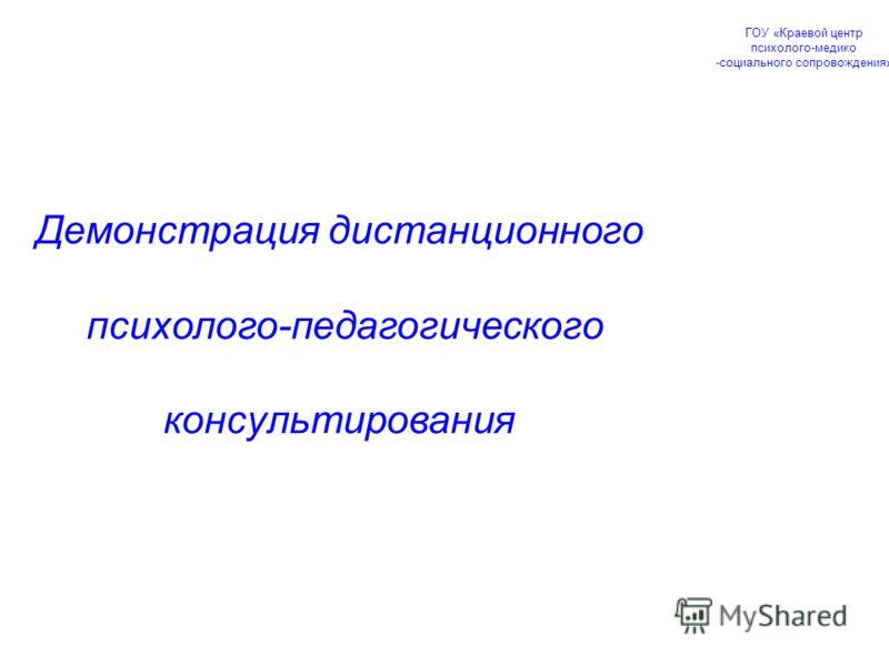 Демонстрация дистанционного психолого-педагогического консультирования ГОУ «Краевой центр психолого-медико -социального сопровождения»