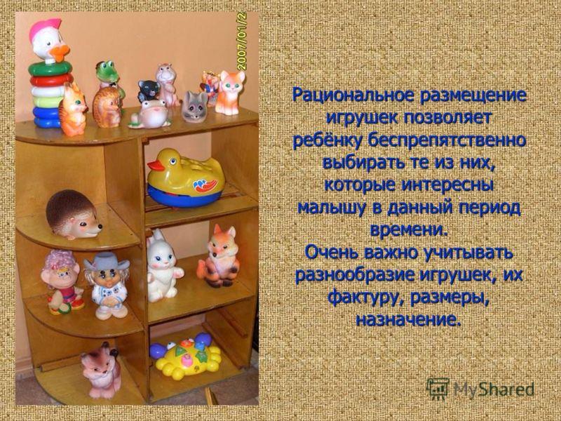 Рациональное размещение игрушек позволяет ребёнку беспрепятственно выбирать те из них, которые интересны малышу в данный период времени. Очень важно учитывать разнообразие игрушек, их фактуру, размеры, назначение.