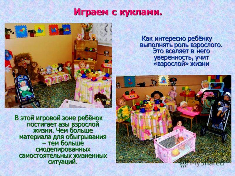 Играем с куклами. В этой игровой зоне ребёнок постигает азы взрослой жизни. Чем больше материала для обыгрывания – тем больше смоделированных самостоятельных жизненных ситуаций. Как интересно ребёнку выполнять роль взрослого. Это вселяет в него увере