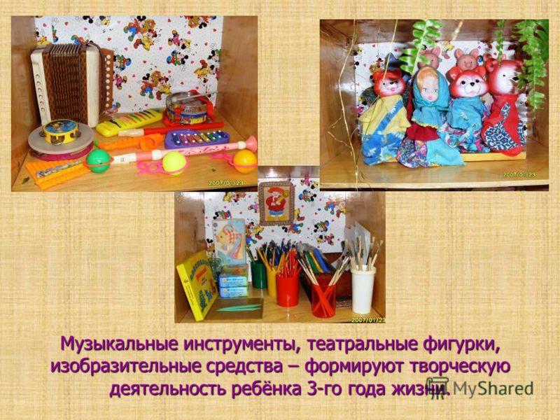 Музыкальные инструменты, театральные фигурки, изобразительные средства – формируют творческую деятельность ребёнка 3-го года жизни.