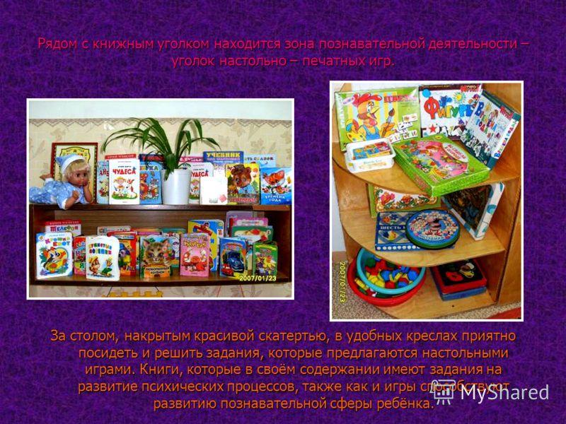 Рядом с книжным уголком находится зона познавательной деятельности – уголок настольно – печатных игр. За столом, накрытым красивой скатертью, в удобных креслах приятно посидеть и решить задания, которые предлагаются настольными играми. Книги, которые