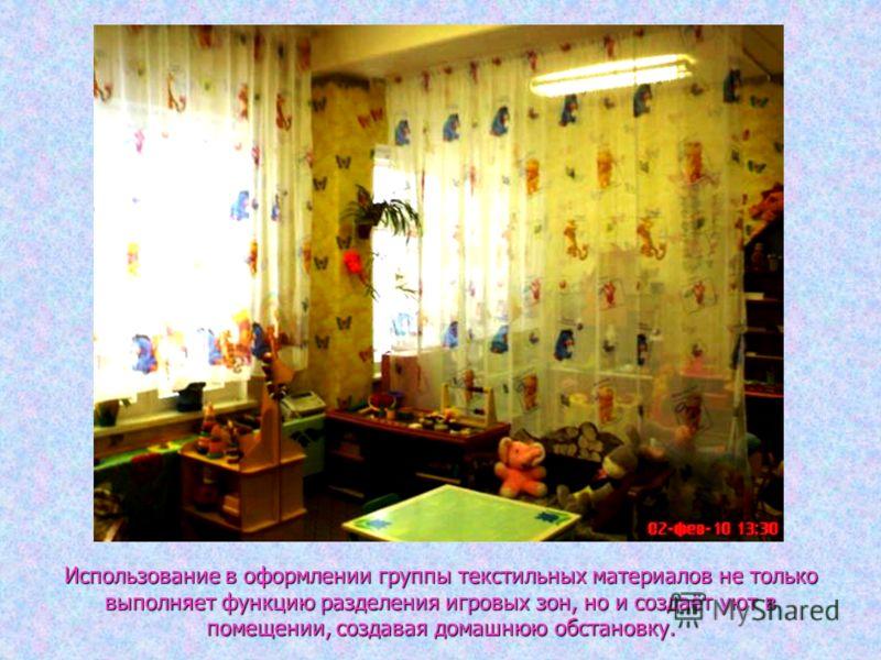 Использование в оформлении группы текстильных материалов не только выполняет функцию разделения игровых зон, но и создаёт уют в помещении, создавая домашнюю обстановку.