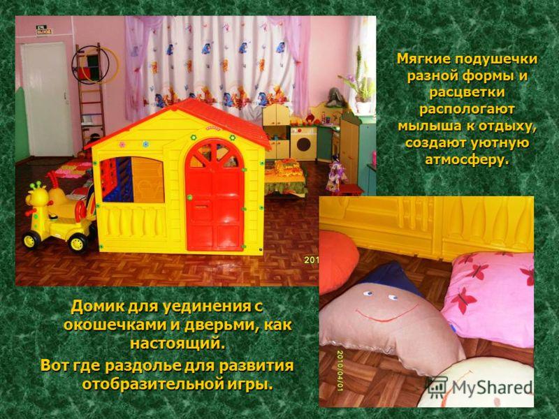 Мягкие подушечки разной формы и расцветки распологают мылыша к отдыху, создают уютную атмосферу. Домик для уединения с окошечками и дверьми, как настоящий. Вот где раздолье для развития отобразительной игры.