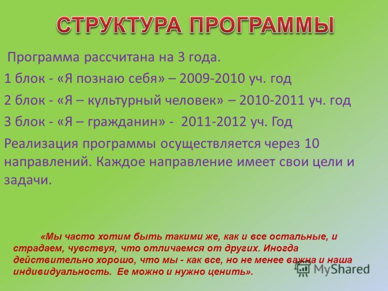Программа рассчитана на 3 года. 1 блок - «Я познаю себя» – 2009-2010 уч. год 2 блок - «Я – культурный человек» – 2010-2011 уч. год 3 блок - «Я – гражданин» - 2011-2012 уч. Год Реализация программы осуществляется через 10 направлений. Каждое направлен