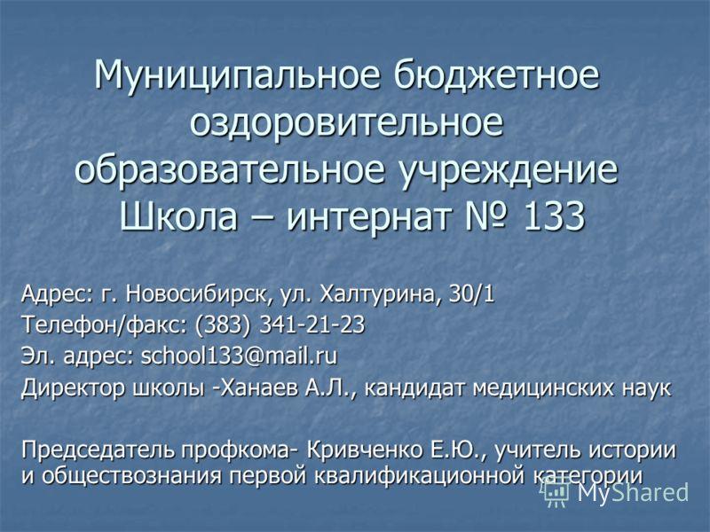 Муниципальное бюджетное оздоровительное образовательное учреждение Школа – интернат 133 Адрес: г. Новосибирск, ул. Халтурина, 30/1 Телефон/факс: (383) 341-21-23 Эл. адрес: school133@mail.ru Директор школы -Ханаев А.Л., кандидат медицинских наук Предс