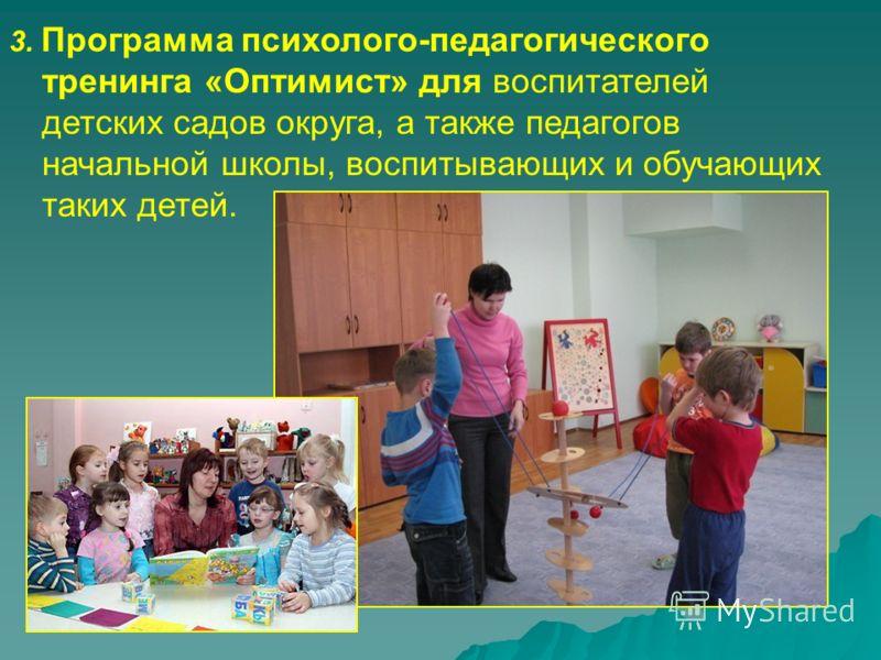 3. Программа психолого-педагогического тренинга «Оптимист» для воспитателей детских садов округа, а также педагогов начальной школы, воспитывающих и обучающих таких детей.