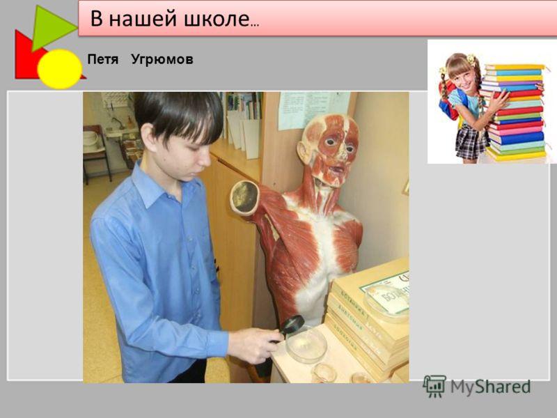 В нашей школе … Петя Угрюмов
