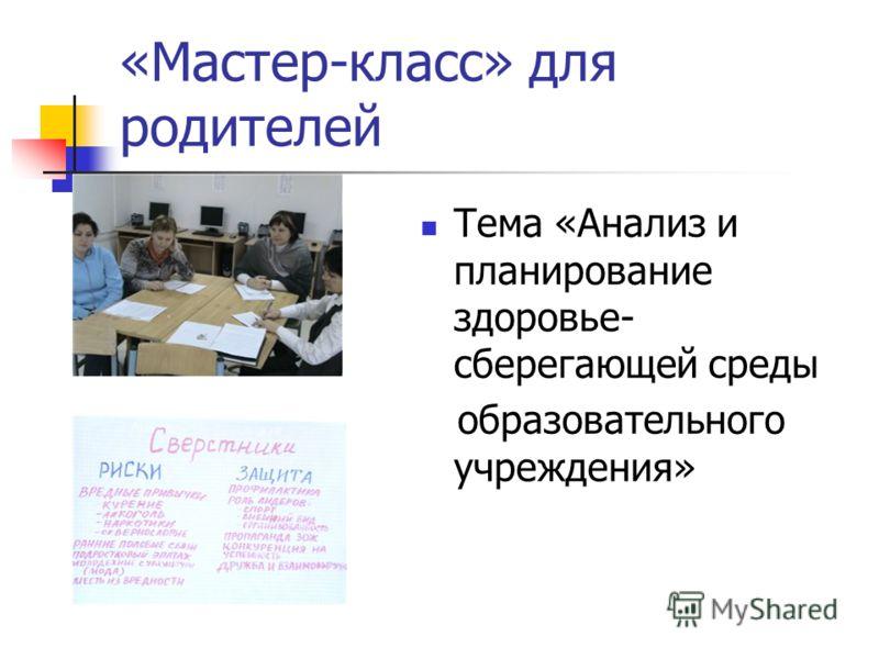 «Мастер-класс» для родителей Тема «Анализ и планирование здоровье- сберегающей среды образовательного учреждения»