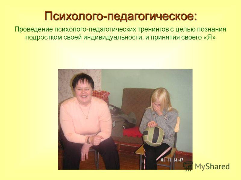 Психолого-педагогическое: Проведение психолого-педагогических тренингов с целью познания подростком своей индивидуальности, и принятия своего «Я»