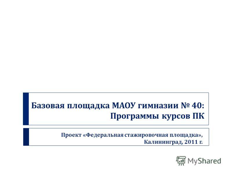 Базовая площадка МАОУ гимназии 40: Программы курсов ПК Проект « Федеральная стажировочная площадка », Калининград, 2011 г.