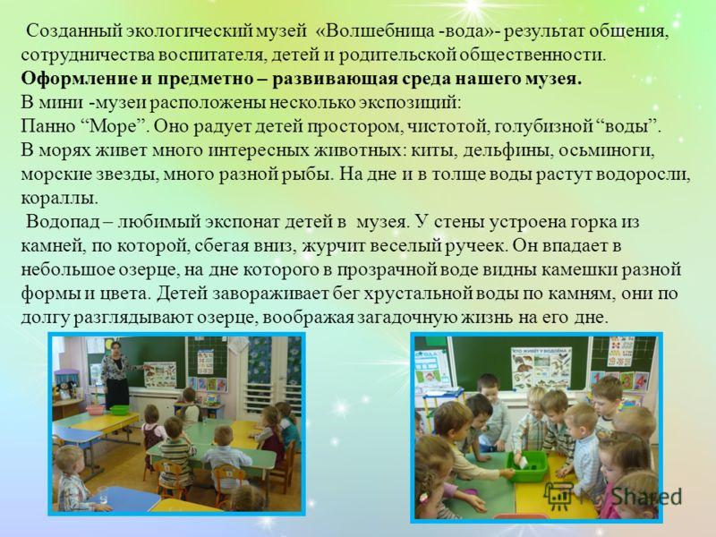 Созданный экологический музей «Волшебница -вода»- результат общения, сотрудничества воспитателя, детей и родительской общественности. Оформление и предметно – развивающая среда нашего музея. В мини -музеи расположены несколько экспозиций: Панно Море.