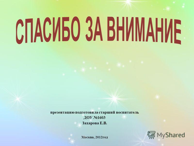 презентацию подготовила старший воспитатель ДОУ 1603 Захарова Е.В. Москва, 2012год