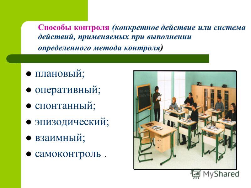 Способы контроля (конкретное действие или система действий, применяемых при выполнении определенного метода контроля ) плановый; оперативный; спонтанный; эпизодический; взаимный; самоконтроль.