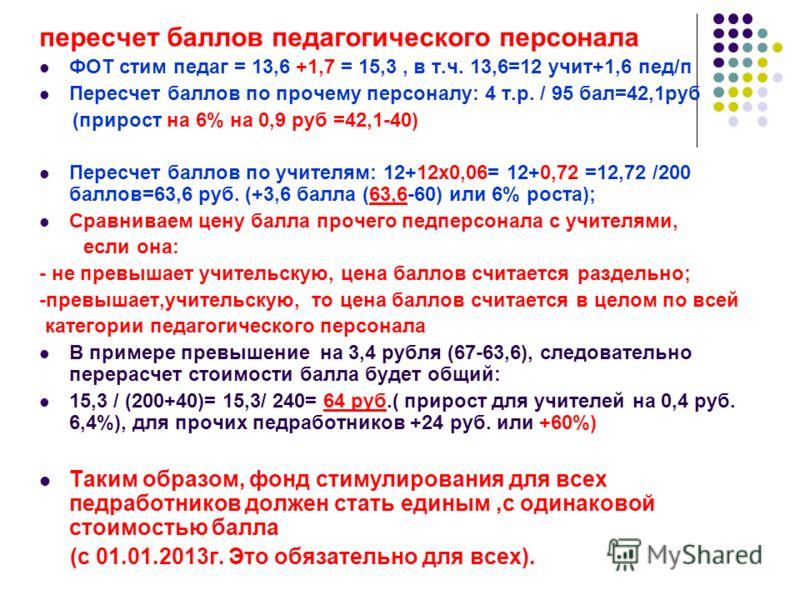 пересчет баллов педагогического персонала ФОТ стим педаг = 13,6 +1,7 = 15,3, в т.ч. 13,6=12 учит+1,6 пед/п Пересчет баллов по прочему персоналу: 4 т.р. / 95 бал=42,1руб (прирост на 6% на 0,9 руб =42,1-40) Пересчет баллов по учителям: 12+12х0,06= 12+0