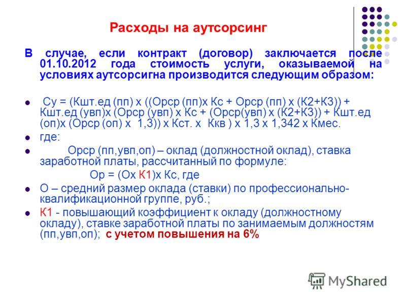 Расходы на аутсорсинг В случае, если контракт (договор) заключается после 01.10.2012 года стоимость услуги, оказываемой на условиях аутсорсигна производится следующим образом: Су = (Кшт.ед (пп) х ((Орср (пп)х Кс + Орср (пп) х (К2+К3)) + Кшт.ед (увп)х