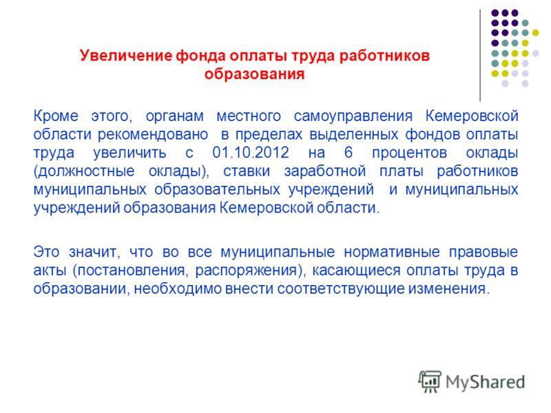 Увеличение фонда оплаты труда работников образования Кроме этого, органам местного самоуправления Кемеровской области рекомендовано в пределах выделенных фондов оплаты труда увеличить с 01.10.2012 на 6 процентов оклады (должностные оклады), ставки за