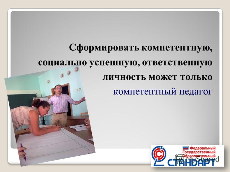 Сформировать компетентную, социально успешную, ответственную личность может только компетентный педагог