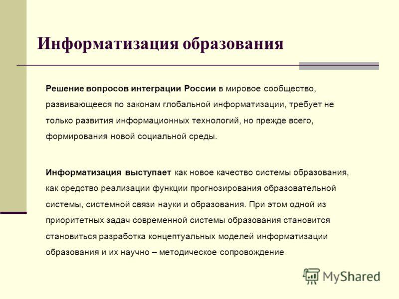 Решение вопросов интеграции России в мировое сообщество, развивающееся по законам глобальной информатизации, требует не только развития информационных технологий, но прежде всего, формирования новой социальной среды. Информатизация выступает как ново