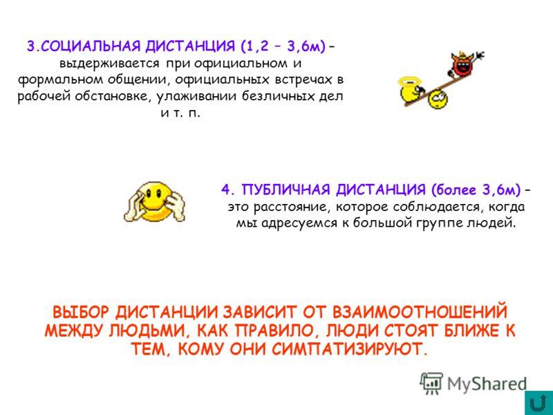 3.СОЦИАЛЬНАЯ ДИСТАНЦИЯ (1,2 – 3,6м) – выдерживается при официальном и формальном общении, официальных встречах в рабочей обстановке, улаживании безличных дел и т. п. 4. ПУБЛИЧНАЯ ДИСТАНЦИЯ (более 3,6м) – это расстояние, которое соблюдается, когда мы