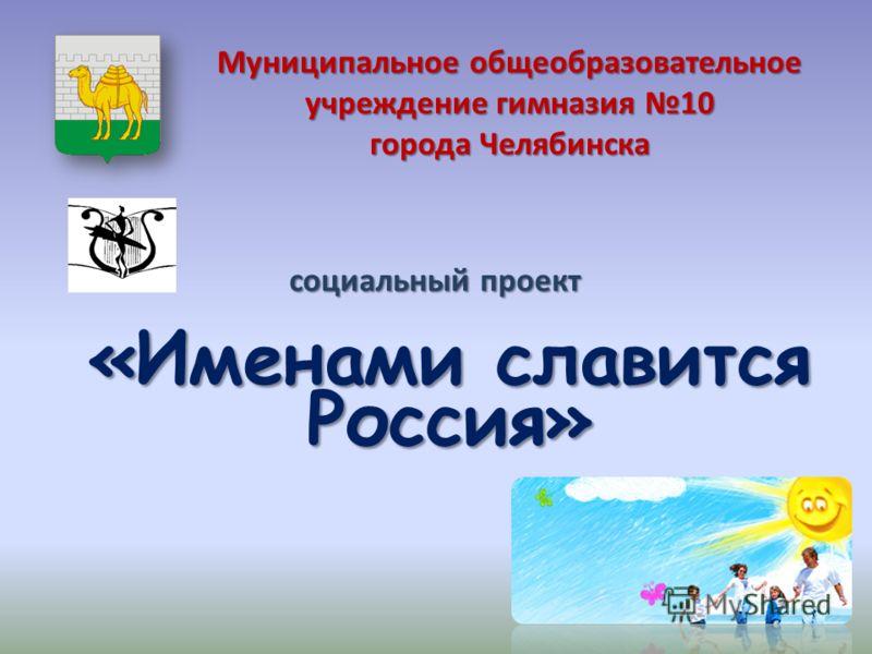Муниципальное общеобразовательное учреждение гимназия 10 города Челябинска «Именами славится Россия» «Именами славится Россия» социальный проект