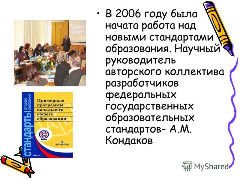В 2006 году была начата работа над новыми стандартами образования. Научный руководитель авторского коллектива разработчиков федеральных государственных образовательных стандартов- А.М. Кондаков