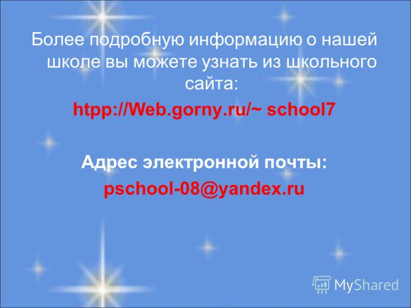 Более подробную информацию о нашей школе вы можете узнать из школьного сайта: htpp://Web.gorny.ru/~ school7 Адрес электронной почты: pschool-08@yandex.ru