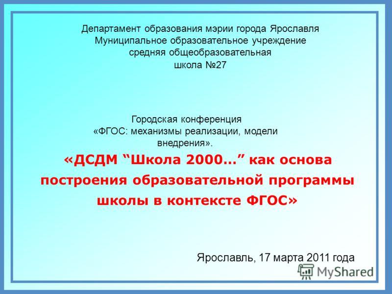 Ярославль, 17 марта 2011 года Департамент образования мэрии города Ярославля Муниципальное образовательное учреждение средняя общеобразовательная школа 27 Городская конференция «ФГОС: механизмы реализации, модели внедрения». «ДСДМ Школа 2000… как осн