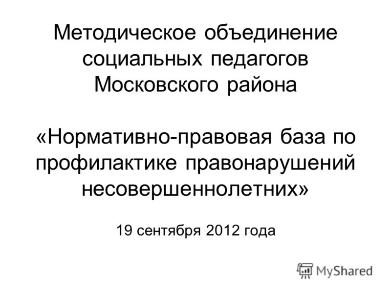 Методическое объединение социальных педагогов Московского района «Нормативно-правовая база по профилактике правонарушений несовершеннолетних» 19 сентября 2012 года