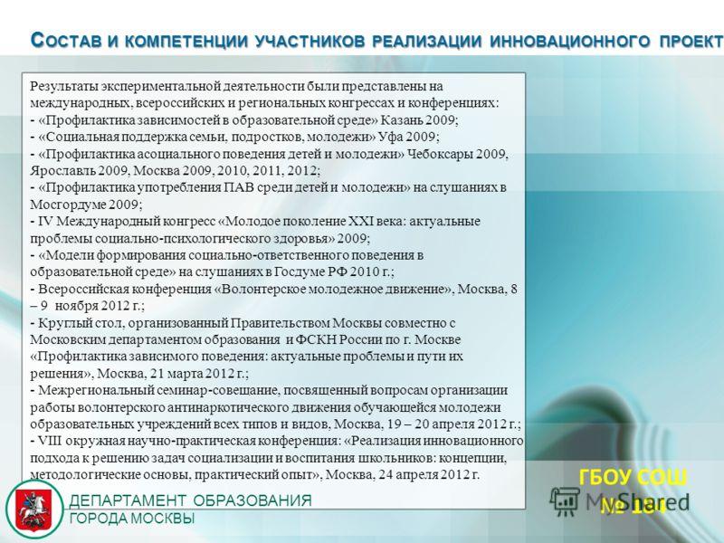 ДЕПАРТАМЕНТ ОБРАЗОВАНИЯ ГОРОДА МОСКВЫ С ОСТАВ И КОМПЕТЕНЦИИ УЧАСТНИКОВ РЕАЛИЗАЦИИ ИННОВАЦИОННОГО ПРОЕКТА Результаты экспериментальной деятельности были представлены на международных, всероссийских и региональных конгрессах и конференциях: - «Профилак
