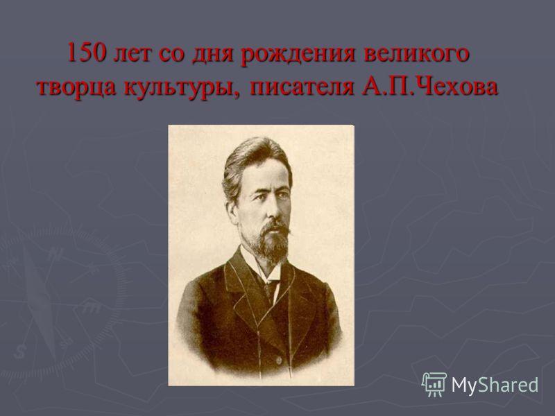 150 лет со дня рождения великого творца культуры, писателя А.П.Чехова
