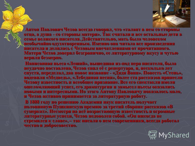 Антон Павлович Чехов всегда говорил, что «талант в нем со стороны отца, а душа - со стороны матери». Так считали и все остальные дети в семье великого писателя. Действительно, мать была человеком необычайно одухотворенным. Именно она читала все произ