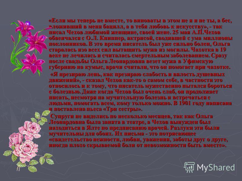 «Если мы теперь не вместе, то виноваты в этом не я и не ты, а бес, вложивший в меня бацилл, а в тебя любовь к искусству», - так писал Чехов любимой женщине, своей жене. 25 мая А.П.Чехов обвенчался с О.Л. Книппер, актрисой, сводившей с ума миллионы по