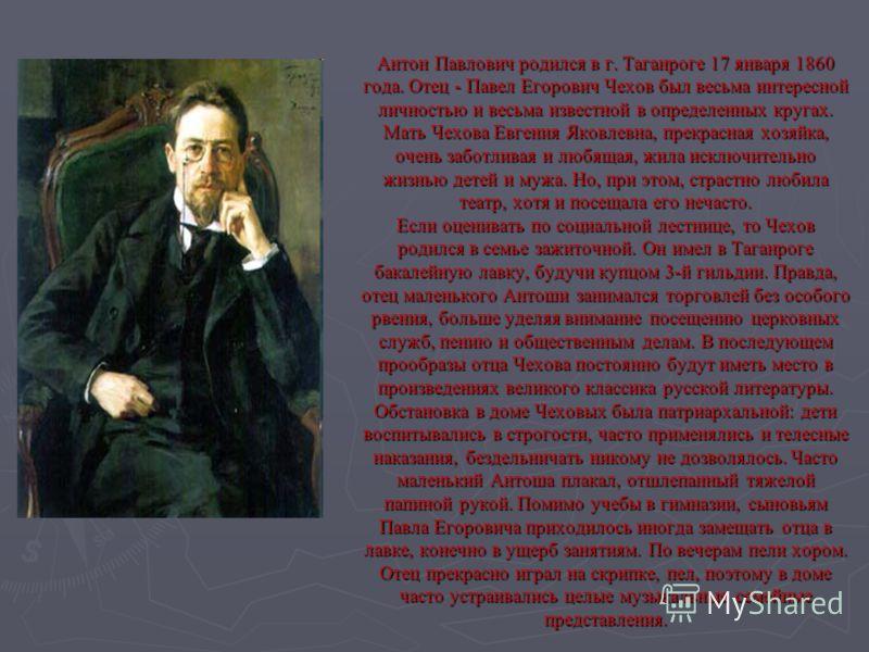 Антон Павлович родился в г. Таганроге 17 января 1860 года. Отец - Павел Егорович Чехов был весьма интересной личностью и весьма известной в определенных кругах. Мать Чехова Евгения Яковлевна, прекрасная хозяйка, очень заботливая и любящая, жила исклю