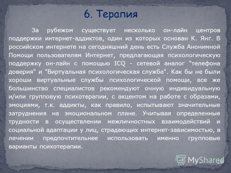 6. Терапия За рубежом существует несколько он-лайн центров поддержки интернет-аддиктов, один из которых основан К. Янг. В российском интернете на сегодняшний день есть Служба Анонимной Помощи пользователям Интернет, предлагающая психологическую подде
