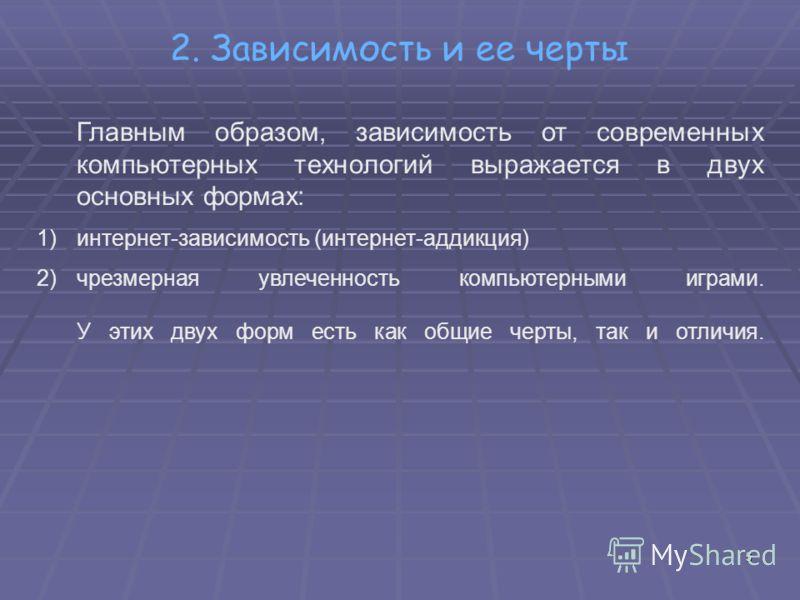 2. Зависимость и ее черты Главным образом, зависимость от современных компьютерных технологий выражается в двух основных формах: 1)интернет-зависимость (интернет-аддикция) 2)чрезмерная увлеченность компьютерными играми. У этих двух форм есть как общи