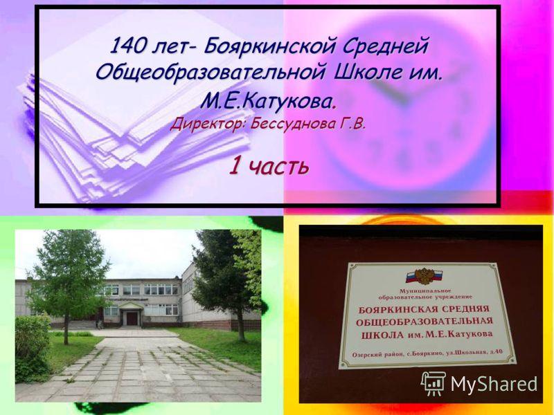 140 лет- Бояркинской Средней Общеобразовательной Школе им. М.Е.Катукова. Директор: Бессуднова Г.В. 1 часть