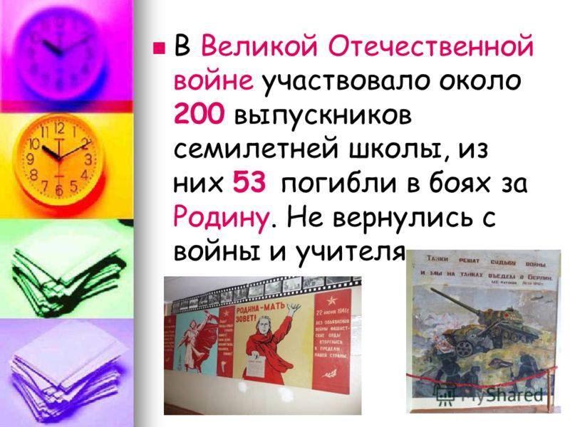 В Великой Отечественной войне участвовало около 200 выпускников семилетней школы, из них 53 погибли в боях за Родину. Не вернулись с войны и учителя.