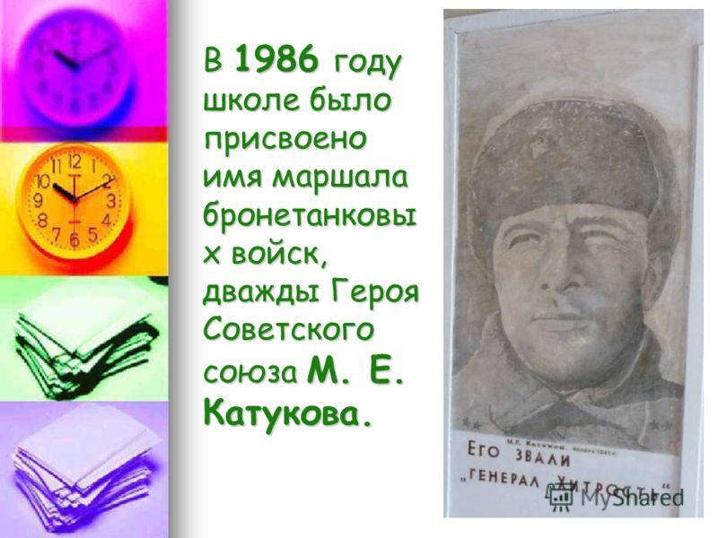 В 1986 году школе было присвоено имя маршала бронетанковы х войск, дважды Героя Советского союза М. Е. Катукова.