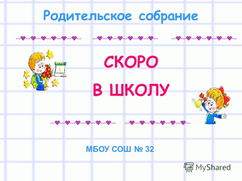 СКОРО В ШКОЛУ Родительское собрание МБОУ СОШ 32