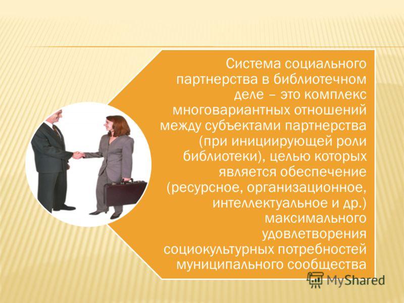 Система социального партнерства в библиотечном деле – это комплекс многовариантных отношений между субъектами партнерства (при инициирующей роли библиотеки), целью которых является обеспечение (ресурсное, организационное, интеллектуальное и др.) макс