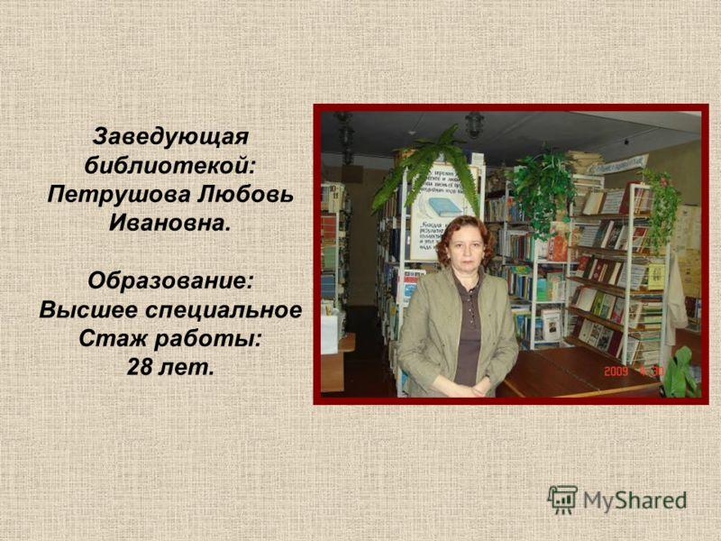 Заведующая библиотекой: Петрушова Любовь Ивановна. Образование: Высшее специальное Стаж работы: 28 лет.