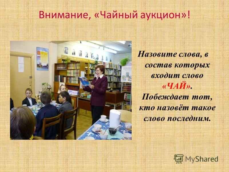 Внимание, «Чайный аукцион»! Назовите слова, в состав которых входит слово «ЧАЙ». Побеждает тот, кто назовёт такое слово последним.