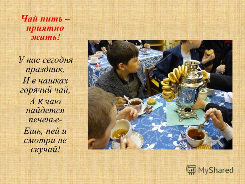 Чай пить – приятно жить! У нас сегодня праздник, И в чашках горячий чай, А к чаю найдется печенье- Ешь, пей и смотри не скучай!