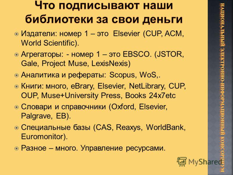 Издатели: номер 1 – это Elsevier (CUP, ACM, World Scientific). Агрегаторы: - номер 1 – это EBSCO. (JSTOR, Gale, Project Muse, LexisNexis) Аналитика и рефераты: Scopus, WoS,. Книги: много, eBrary, Elsevier, NetLibrary, CUP, OUP, Muse+University Press,