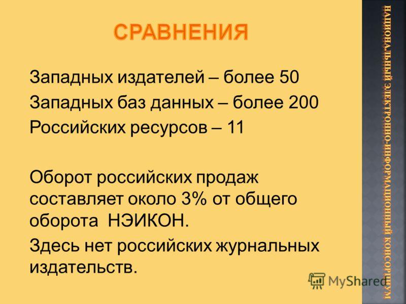 Западных издателей – более 50 Западных баз данных – более 200 Российских ресурсов – 11 Оборот российских продаж составляет около 3% от общего оборота НЭИКОН. Здесь нет российских журнальных издательств.