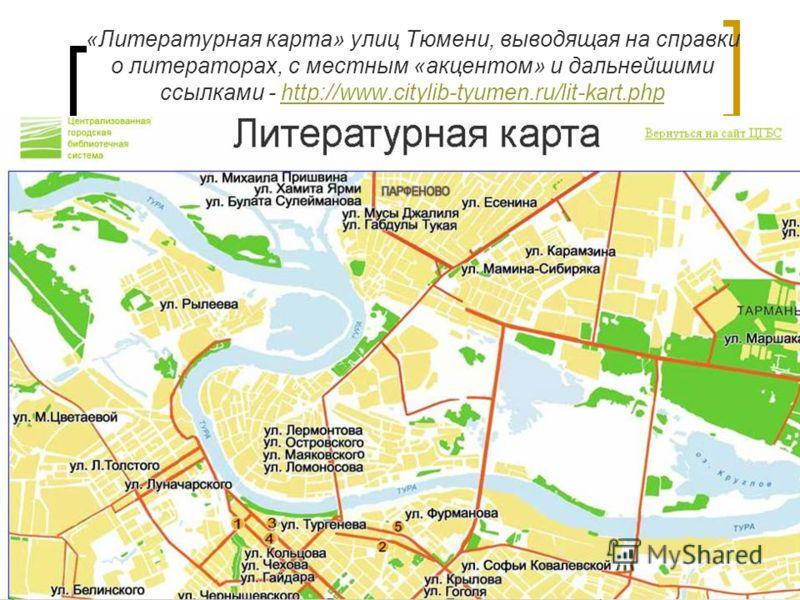 «Литературная карта» улиц Тюмени, выводящая на справки о литераторах, с местным «акцентом» и дальнейшими ссылками - http://www.citylib-tyumen.ru/lit-kart.phphttp://www.citylib-tyumen.ru/lit-kart.php