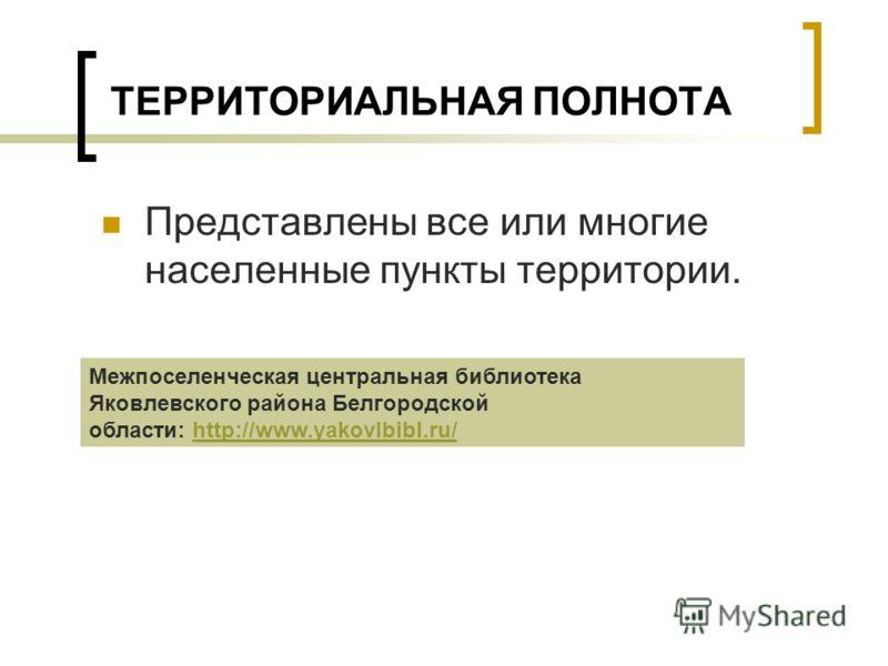 ТЕРРИТОРИАЛЬНАЯ ПОЛНОТА Представлены все или многие населенные пункты территории. Межпоселенческая центральная библиотека Яковлевского района Белгородской области: http://www.yakovlbibl.ru/http://www.yakovlbibl.ru/