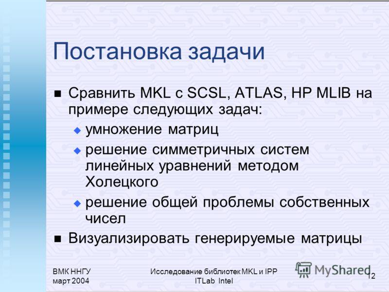 ВМК ННГУ март 2004 Исследование библиотек MKL и IPP ITLab Intel 12 Постановка задачи Сравнить MKL с SCSL, ATLAS, HP MLIB на примере следующих задач: умножение матриц решение симметричных систем линейных уравнений методом Холецкого решение общей пробл